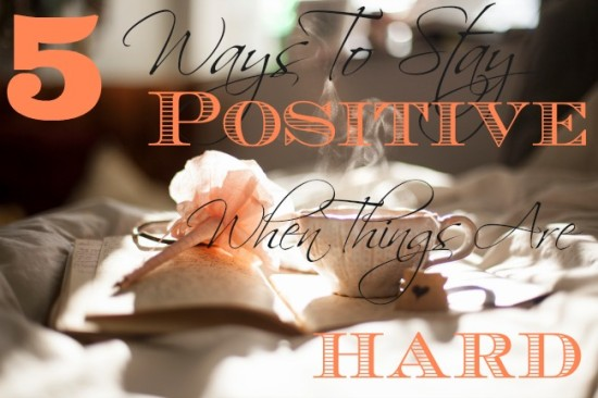 5-Ways-To-Stay-Positive-When-Things-Are-Hard
