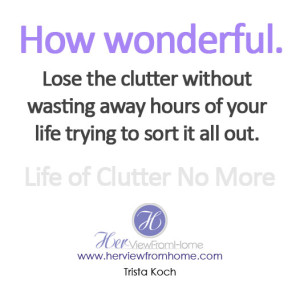 Lose the clutter without wasting away hours of your life trying to sort it all out.