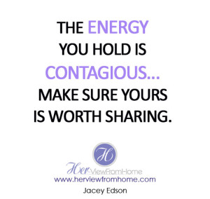 The energy you hold is contagious...make sure yours is worth sharing.