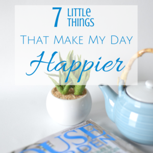 7 Little Things That Make My Day Happier