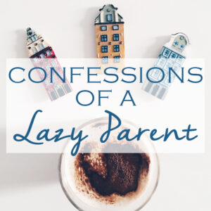 Confessions Of A Lazy Parent