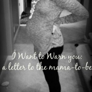 I Want To Warn You: A Letter To You, Mama-to-Be…