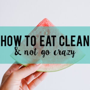 How to Eat Clean and Not Go Crazy