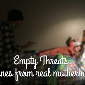 Empty Threats: scenes from real motherhood