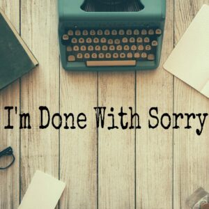 I'm Done With Sorry (And You Should Be Too)