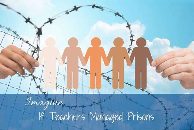 Imagine if teachers managed prisons www.herviewfromhome.com