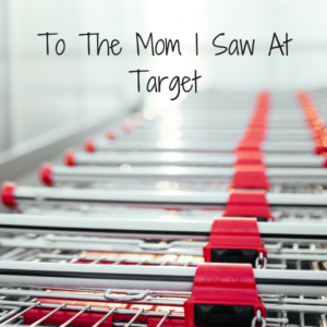 To The Mom I Saw At Target