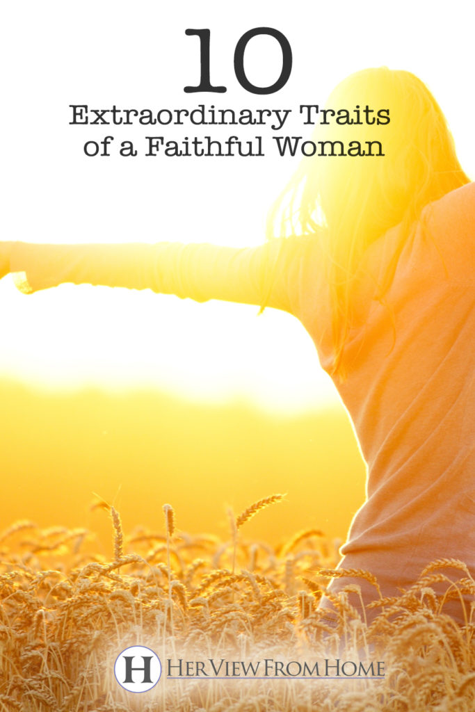 10 Extraordinary Traits of a Faithful Woman www.herviewfromhome.com #faith #christian #women