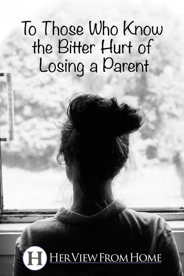To Those Who Know the Bitter Hurt of Losing a Parent www.herviewfromhome.com #parents #grief #loss
